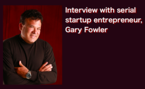Interview with serial startup entrepreneur, Gary Fowler